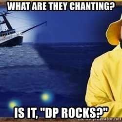 "fishstickrick - what are they chanting? is it, ""DP Rocks?"""