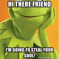 Kermit the frog - Hi there friend I'm going to steal your soul!