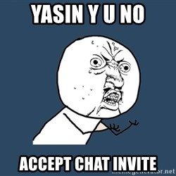 Y U No - YASIN Y U NO ACCEPT CHAT INVITE