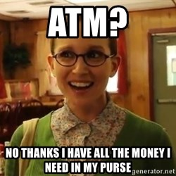 Sexually Oblivious Female - ATM? No thanks I have all the money i need in my purse