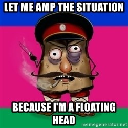 malorushka-kuban - Let me amp the situation  Because I'm a floating head