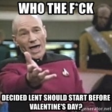 Picard Wtf - Who the f*ck decided lent should start before valentine's day?