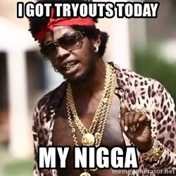 Trinidad James meme  - I GOT TRYOUTS TODAY MY NIGGA