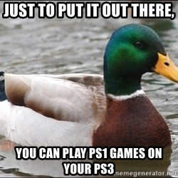 Actual Advice Mallard 1 - JUST TO PUT IT OUT THERE, YOU CAN PLAY PS1 GAMES ON YOUR PS3