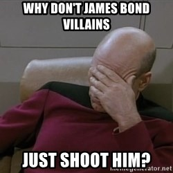 Picardfacepalm - why don't james bond villains just shoot him?