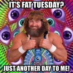 PSYLOL - it's FAT TUESDAY? Just another day to me!