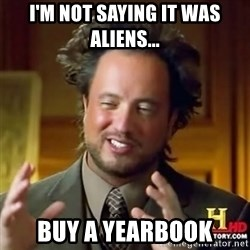 Alien guy - I'm not saying it was aliens... buy a yearbook