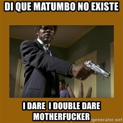 say what one more time - DI que matumbo no existe I dare  i double dare motherfucker