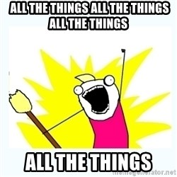 All the things -  all the things all the things all the things all the things