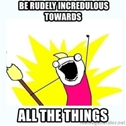 All the things -  be rudely incredulous towards all the things