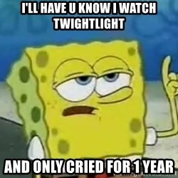 Tough Spongebob - I'LL HAVE U KNOW I WATCH TWIGHTLIGHT  AND ONLY CRIED FOR 1 YEAR