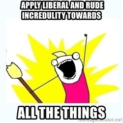 All the things -  apply liberal and rude incredulity towards all the things
