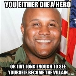 Christopher Dorner - you either die a hero or live long enough to see  yourself become the villain