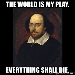 William Shakespeare - the world is my play. everything shall die.