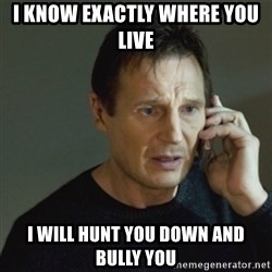 taken meme - I know exactly where you live i will hunt you down and bully you