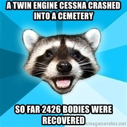 Lame Pun Coon - A twin engine cessna crashed into a cemetery so far 2426 bodies were recovered