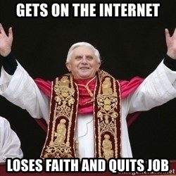 Pope Benedict - gets on the internet loses faith and quits job