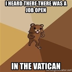 Pedo Bear From Beyond - i heard there there was a job open in the vatican
