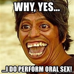 Crazy funny - Why, Yes... ...I do perform oral sex!