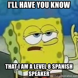 Tough Spongebob - I'll have you know that I am a level 8 spanish speaker