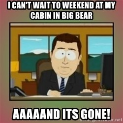 aaaand its gone - I can't wait to weekend at my cabin in Big bear aaaaand its gone!