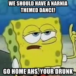 Tough Spongebob - WE SHOULD HAVE A NARNIA THEMED DANCE!  GO HOME AHS, YOUR DRUNK