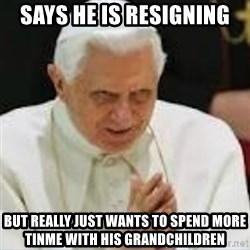 Pedo Pope - says he is resigning but really just wants to spend more tinme with his grandchildren