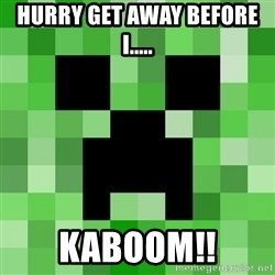 Minecraft Creeper Meme - hurry get away before i..... kaboom!!