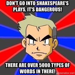 Professor Oak - don't go into shakespeare's plays, it's dangerous! there are over 5000 types of words in there!