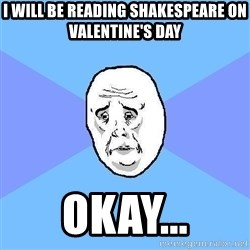 Okay Guy - i will be reading shakespeare on valentine's day okay...