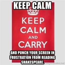 Keep Calm - keep calm and punch your screen in frustration from reading shakespeare.