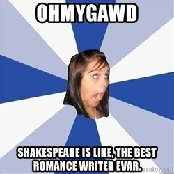Annoying Facebook Girl - ohmygawd shakespeare is like, the best romance writer evar.