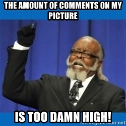 Too damn high - the amount of comments on my picture is too damn high!