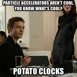 you know what's cool justin - PARTICLE ACCELERATORS AREN'T COOL. YOU KNOW WHAT'S COOL? POTATO CLOCKS