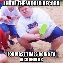 American Fat Kid - I have the world record for most times going to McDonalds