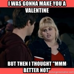 "Doubtful Fat Amy  - I was gonna make you a valentine But then i thought ""mmm better not"""
