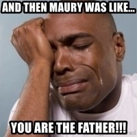 cryingblackman - AND THEN MAURY WAS LIKE... You ARE THE FATHER!!!