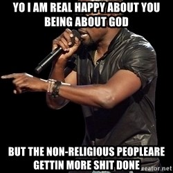 Kanye West - YO I am real happy about you being about God but the non-religious peopleare gettin more shit done