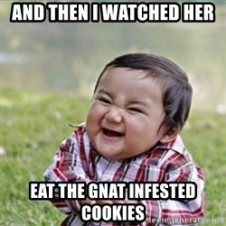 evil plan kid - And then I watched her  EAT THE GNAT INFESTED COOKIES