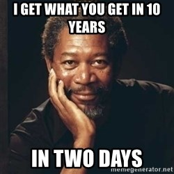 Morgan Freeman - I get what you get in 10 years  in two days