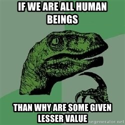Philosoraptor - If we are all human beings than why are some given lesser value