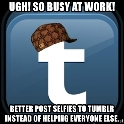 Scumblr - UGH! SO BUSY AT WORK! BETTER POST SELFIES TO TUMBLR INSTEAD OF HELPING EVERYONE ELSE.
