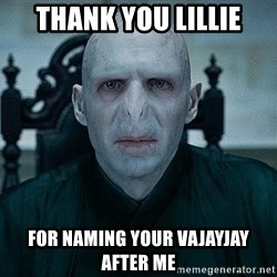 Voldemort - Thank you Lillie for naming your vajayjay after me