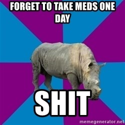 Recovery Rhino - Forget to take meds one day SHIT