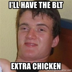Really highguy - I'll have The blt Extra chicken