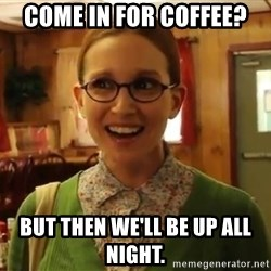 Sexually Oblivious Female - come in for coffee? but then we'll be up all night.