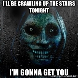 Uninvited house guest - I'LL BE CRAWLING UP THE STAIRS TONIGHT I'M GONNA GET YOU