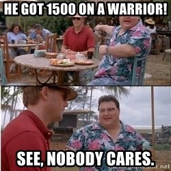See? Nobody Cares - he got 1500 on a warrior! see, nobody cares.