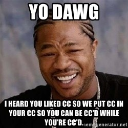 Yo Dawg - yo dawg i heard you liked cc so we put cc in your cc so you can be cc'd while you're cc'd.