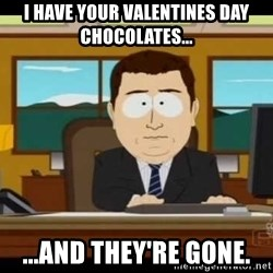 south park aand it's gone - I have your valentines day chocolates... ...and they're gone.